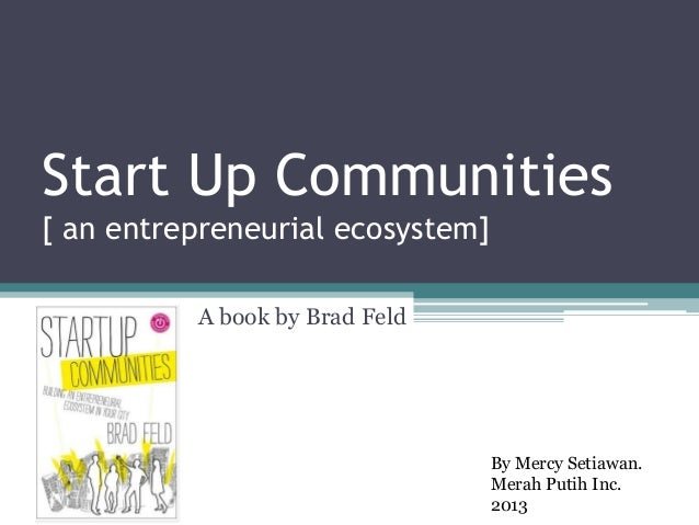 Start Up Communities[ an entrepreneurial ecosystem]          A book by Brad Feld                                  By Mercy...