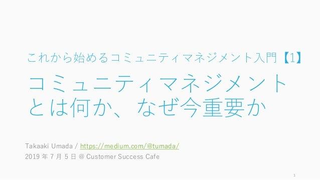 これから始めるコミュニティマネジメント入門【1】 コミュニティマネジメント とは何か、なぜ今重要か Takaaki Umada / https://medium.com/@tumada/ 2019 年 7 月 5 日 @ Customer Su...