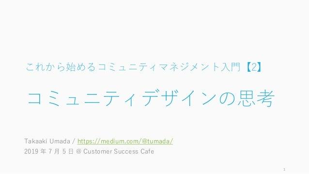 これから始めるコミュニティマネジメント入門【2】 コミュニティデザインの思考 Takaaki Umada / https://medium.com/@tumada/ 2019 年 7 月 5 日 @ Customer Success Cafe 1