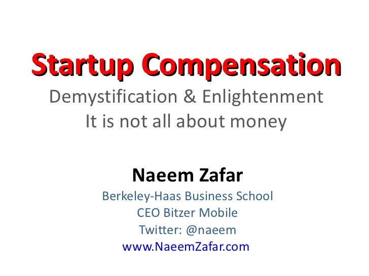 Startup Compensation  Demystification & Enlightenment It is not all about money Naeem Zafar Berkeley-Haas Business School ...