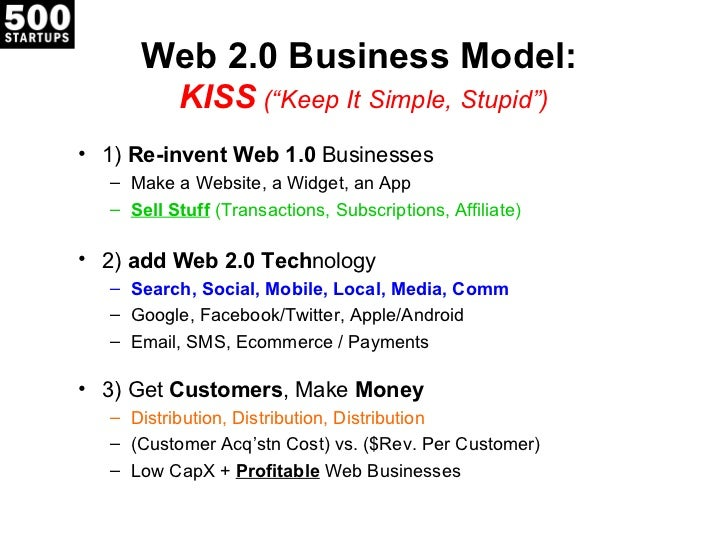 """Web 2.0 Business Model:           KISS (""""Keep It Simple, Stupid"""")• 1) Re-invent Web 1.0 Businesses   – Make a Website, a W..."""
