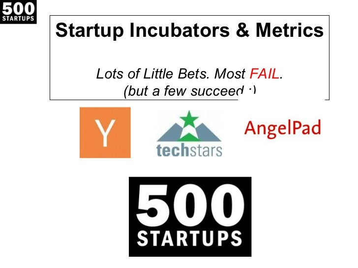 Startup Incubators & Metrics    Lots of Little Bets. Most FAIL.        (but a few succeed :)