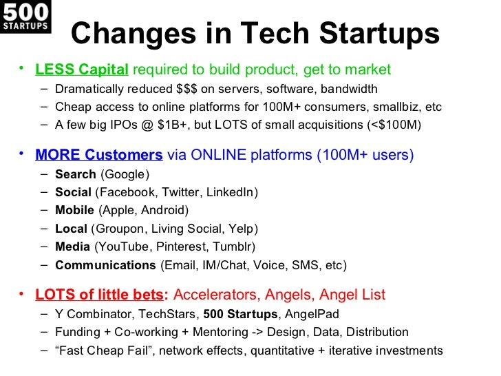 Changes in Tech Startups• LESS Capital required to build product, get to market   – Dramatically reduced $$$ on servers, s...