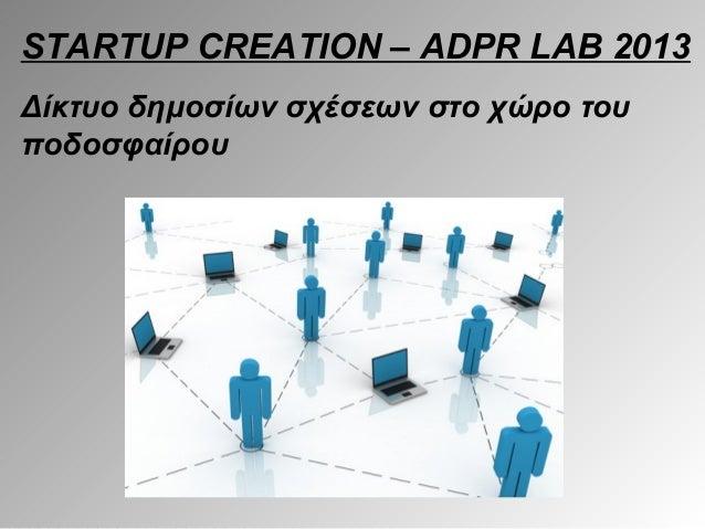 STARTUP CREATION – ADPR LAB 2013Δίκτυο δημοσίων σχέσεων στο χώρο τουποδοσφαίρου