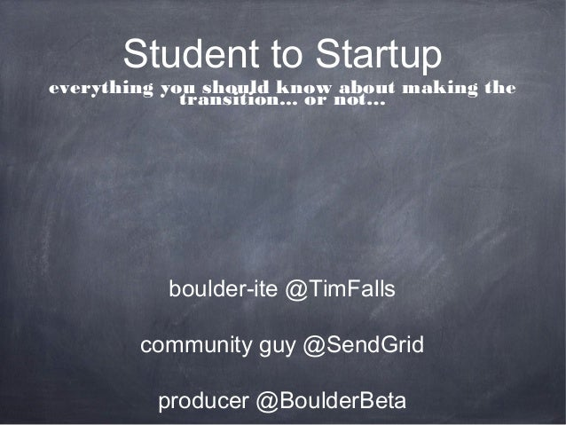 Student to Startupeverything you should know about making the             transition... or not…           boulder-ite @Tim...