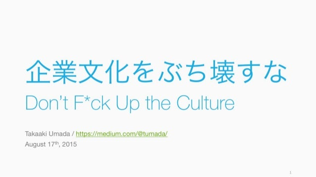 企業文化をぶち壊すな Don't F*ck Up the Culture Takaaki Umada / https://medium.com/@tumada/ August 17th, 2015 1