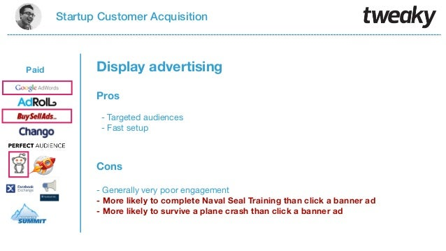 Startup Customer AcquisitionPaidProsCons- Targeted audiences- Fast setup- Generally very poor engagement- More likely to c...