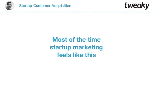 Startup Customer AcquisitionMost of the timestartup marketingfeels like this