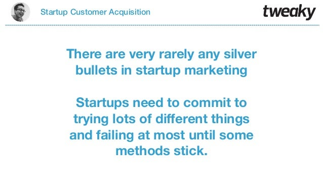 Startup Customer AcquisitionThere are very rarely any silverbullets in startup marketingStartups need to commit totrying l...