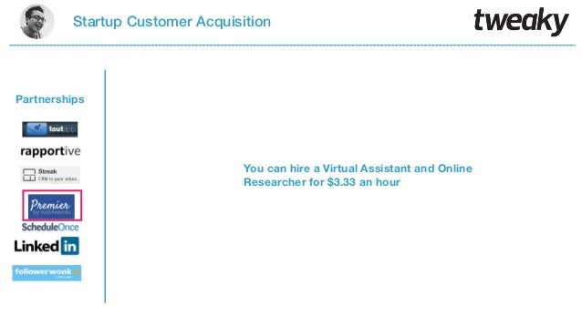 Startup Customer AcquisitionYou can hire a Virtual Assistant and OnlineResearcher for $3.33 an hourPartnerships