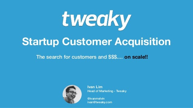 Startup Customer AcquisitionThe search for customers and $$$.... on scale!!Ivan LimHead of Marketing - Tweaky@ivanmelviniv...
