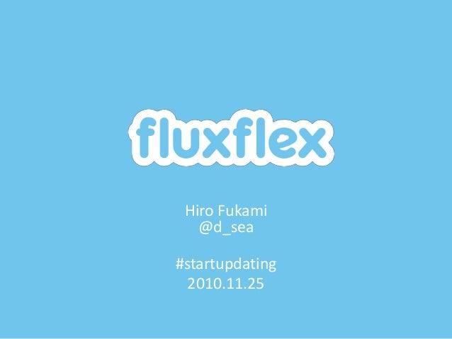 fluxflex, inc. Hiro Fukami @d_sea #startupdating 2010.11.25