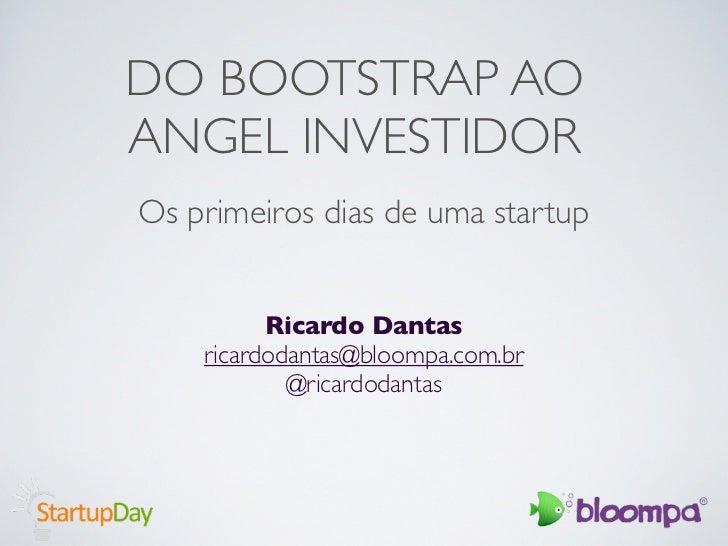DO BOOTSTRAP AOANGEL INVESTIDOROs primeiros dias de uma startup          Ricardo Dantas    ricardodantas@bloompa.com.br   ...