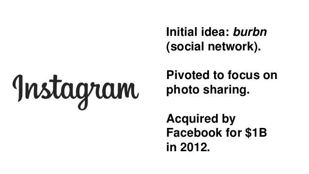 Initial idea: burbn (social network). Pivoted to focus on photo sharing. Acquired by Facebook for $1B in 2012.