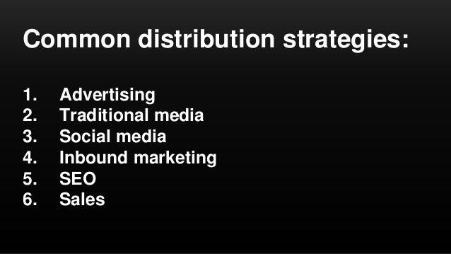 Common distribution strategies: 1. Advertising 2. Traditional media 3. Social media 4. Inbound marketing 5. SEO 6. Sales
