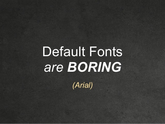 Default Fonts are BORING (Arial)