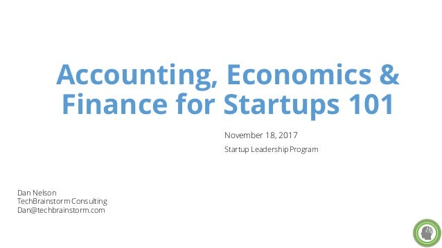 Accounting, Economics & Finance for Startups 101 Dan Nelson TechBrainstorm Consulting Dan@techbrainstorm.com November 18, ...
