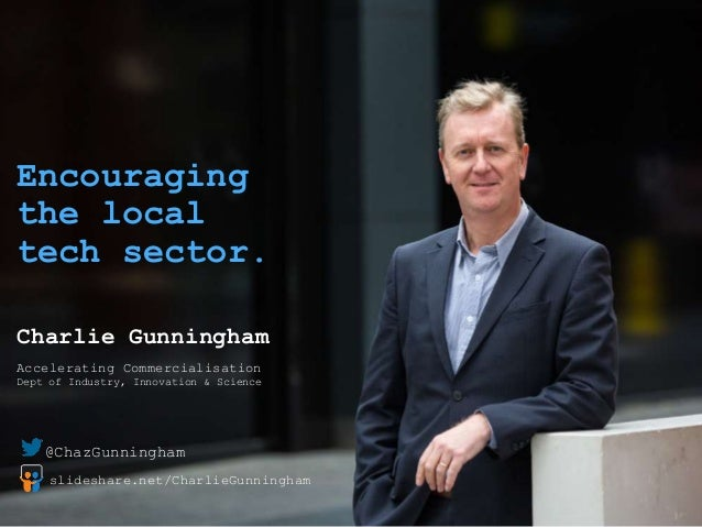 Encouraging the local tech sector. Charlie Gunningham Accelerating Commercialisation Dept of Industry, Innovation & Scienc...