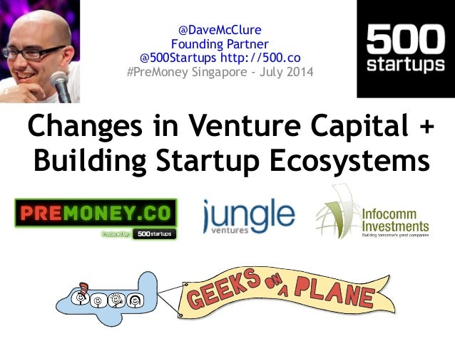 Changes in Venture Capital + Building Startup Ecosystems @DaveMcClure Founding Partner @500Startups http://500.co #PreMon...
