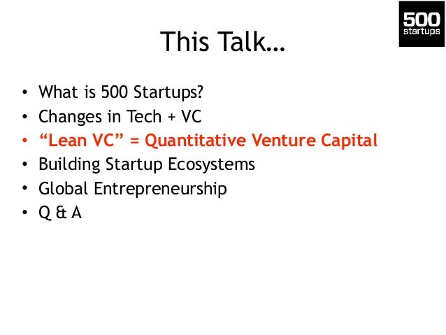 "This Talk… • What is 500 Startups? • Changes in Tech + VC • ""Lean VC"" = Quantitative Venture Capital • Building Startup Ec..."