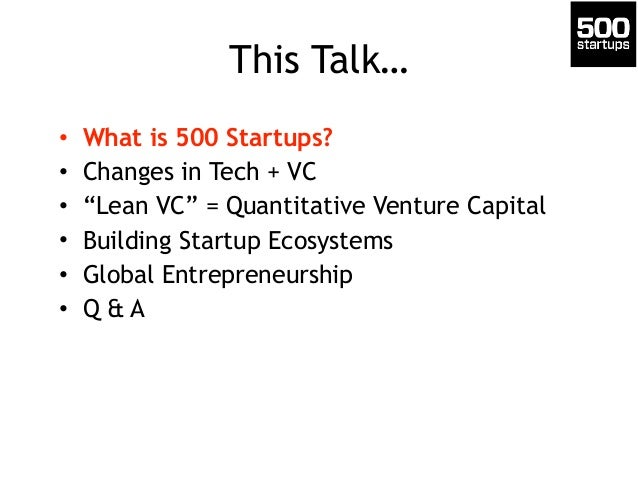 "This Talk… • What is 500 Startups? • Changes in Tech + VC • ""Lean VC"" = Quantitative Venture Capital • Building Startup Ec..."