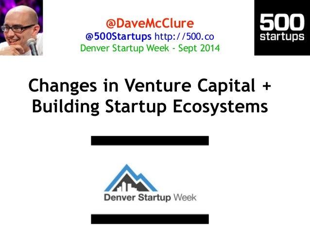 @DaveMcClure  @500Startups http://500.co  Denver Startup Week - Sept 2014  Changes in Venture Capital +  Building Startup ...