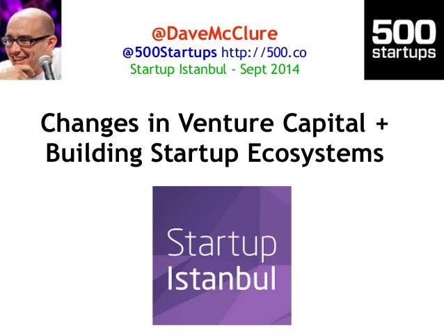 @DaveMcClure  @500Startups http://500.co  Startup Istanbul - Sept 2014  Changes in Venture Capital +  Building Startup Eco...
