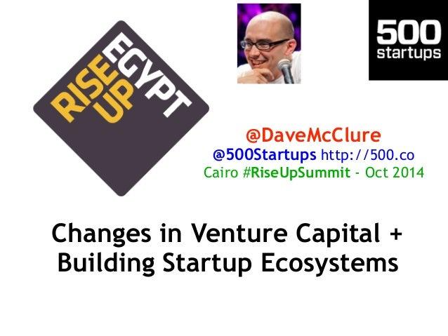 @DaveMcClure  @500Startups http://500.co  Cairo #RiseUpSummit - Oct 2014  Changes in Venture Capital +  Building Startup E...
