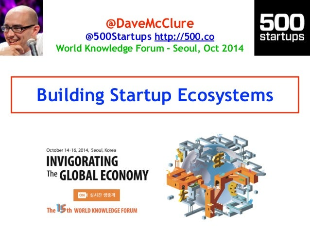 @DaveMcClure  @500Startups http://500.co  World Knowledge Forum - Seoul, Oct 2014  Building Startup Ecosystems