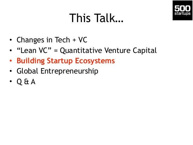 "This Talk…  • Changes in Tech + VC  • ""Lean VC"" = Quantitative Venture Capital  • Building Startup Ecosystems  • Global En..."