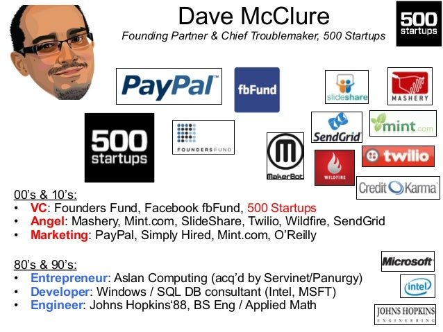 Dave McClure  Founding Partner & Chief Troublemaker, 500 Startups  00's & 10's:  • VC: Founders Fund, Facebook fbFund, 500...
