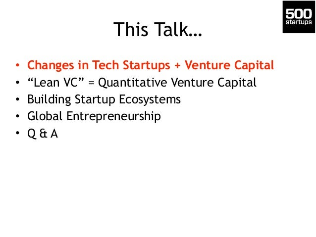 "This Talk…  • Changes in Tech Startups + Venture Capital  • ""Lean VC"" = Quantitative Venture Capital  • Building Startup E..."