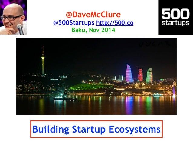 @DaveMcClure  @500Startups http://500.co  Baku, Nov 2014  Building Startup Ecosystems
