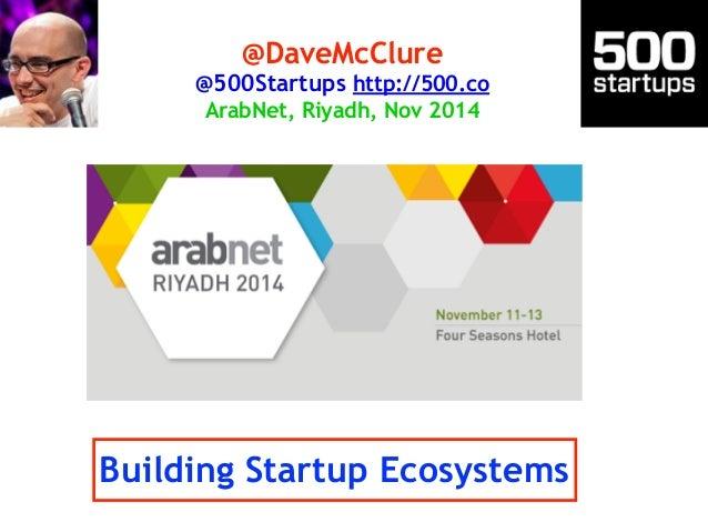 @DaveMcClure  @500Startups http://500.co  ArabNet, Riyadh, Nov 2014  Building Startup Ecosystems