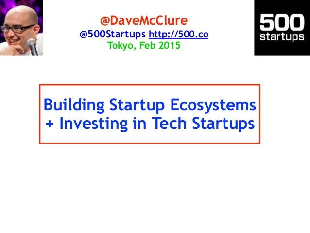Building Startup Ecosystems + Investing in Tech Startups @DaveMcClure @500Startups http://500.co Tokyo, Feb 2015