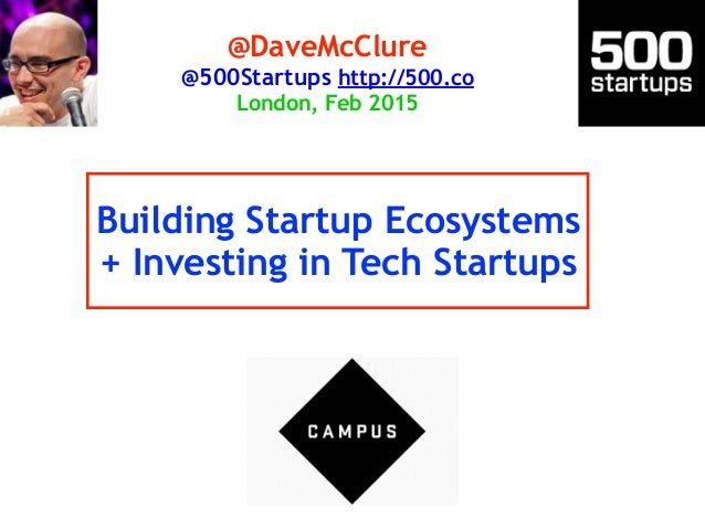 Building Startup Ecosystems + Investing in Tech Startups @DaveMcClure @500Startups http://500.co London, Feb 2015