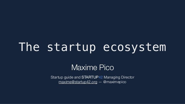 The startup ecosystem Maxime Pico  Startup guide and STARTUP42 Managing Director maxime@startup42.org — @maximepico