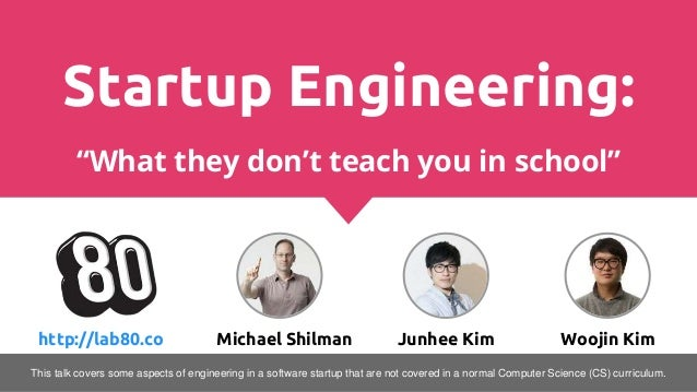 "Startup Engineering: ""What they don't teach you in school"" http://lab80.co Michael Shilman Junhee Kim Woojin Kim This talk..."