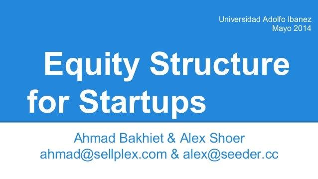 Equity Structure for Startups Ahmad Bakhiet & Alex Shoer ahmad@sellplex.com & alex@seeder.cc Universidad Adolfo Ibanez May...