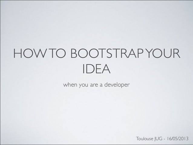 HOWTO BOOTSTRAPYOURIDEAwhen you are a developerToulouse JUG - 16/05/2013