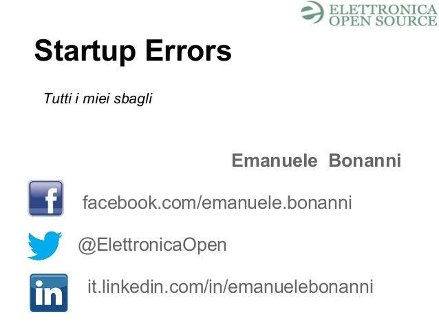 Startup Errors Emanuele Bonanni facebook.com/emanuele.bonanni @ElettronicaOpen it.linkedin.com/in/emanuelebonanni Tutti i ...