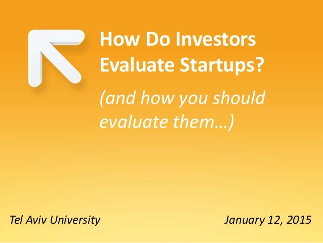 Tel Aviv University How Do Investors Evaluate Startups? (and how you should evaluate them…) January 12, 2015