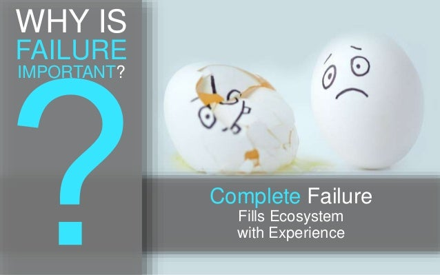 WHY IS FAILURE IMPORTANT? Complete Failure Fills Ecosystem with Experience