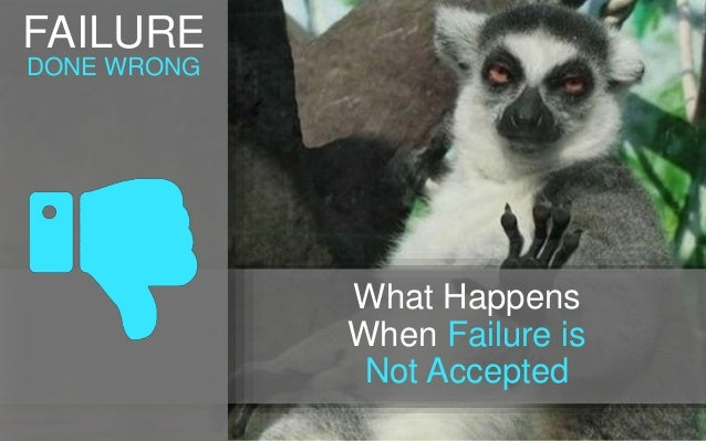 FAILURE DONE WRONG What Happens When Failure is Not Accepted