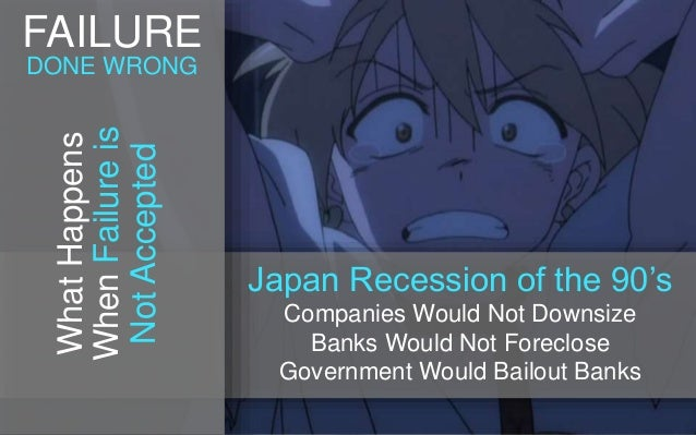 Japan Recession of the 90's Companies Would Not Downsize Banks Would Not Foreclose Government Would Bailout Banks WhatHapp...