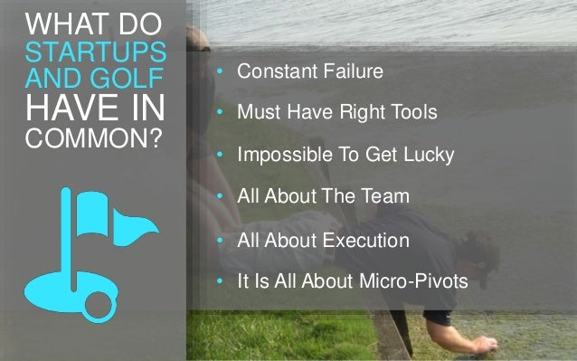 WHAT DO STARTUPS AND GOLF HAVE IN COMMON? • Constant Failure • Must Have Right Tools • Impossible To Get Lucky • All About...