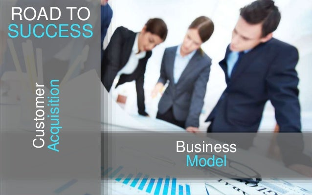 Business Model Customer Acquisition ROAD TO SUCCESS