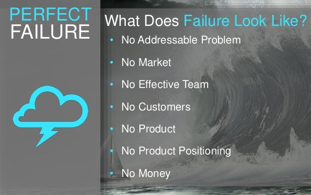 PERFECT FAILURE What Does Failure Look Like? • No Addressable Problem • No Market • No Effective Team • No Customers • No ...