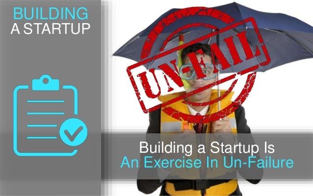 BUILDING A STARTUP Building a Startup Is An Exercise In Un-Failure