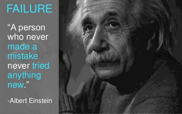 """FAILURE """"A person who never made a mistake never tried anything new."""" -Albert Einstein"""